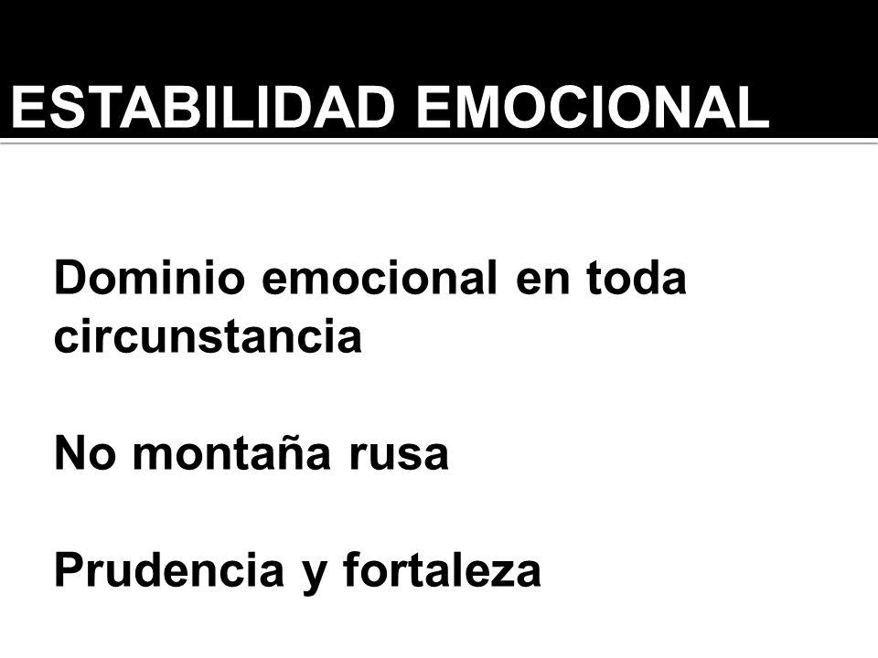 ESTABILIDAD EMOCIONAL Dominio emocional en toda circunstancia No montaña rusa Prudencia y fortaleza