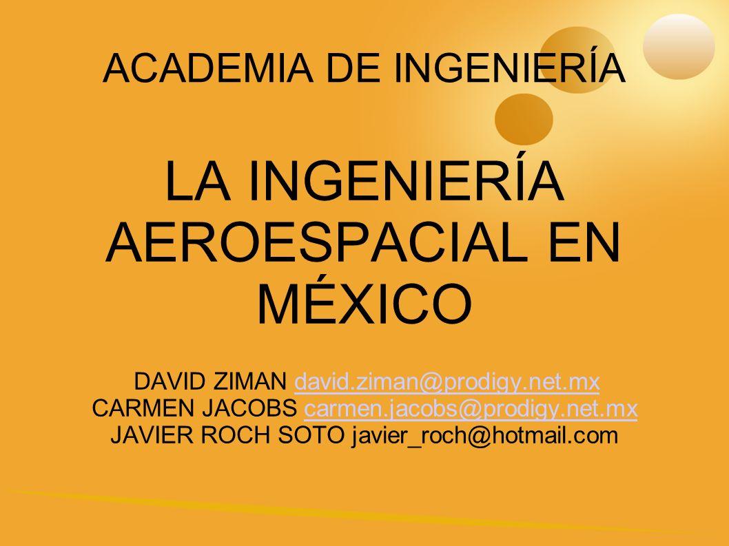 ACADEMIA DE INGENIERÍA LA INGENIERÍA AEROESPACIAL EN MÉXICO DAVID ZIMAN david.ziman@prodigy.net.mxdavid.ziman@prodigy.net.mx CARMEN JACOBS carmen.jacobs@prodigy.net.mxcarmen.jacobs@prodigy.net.mx JAVIER ROCH SOTO javier_roch@hotmail.com