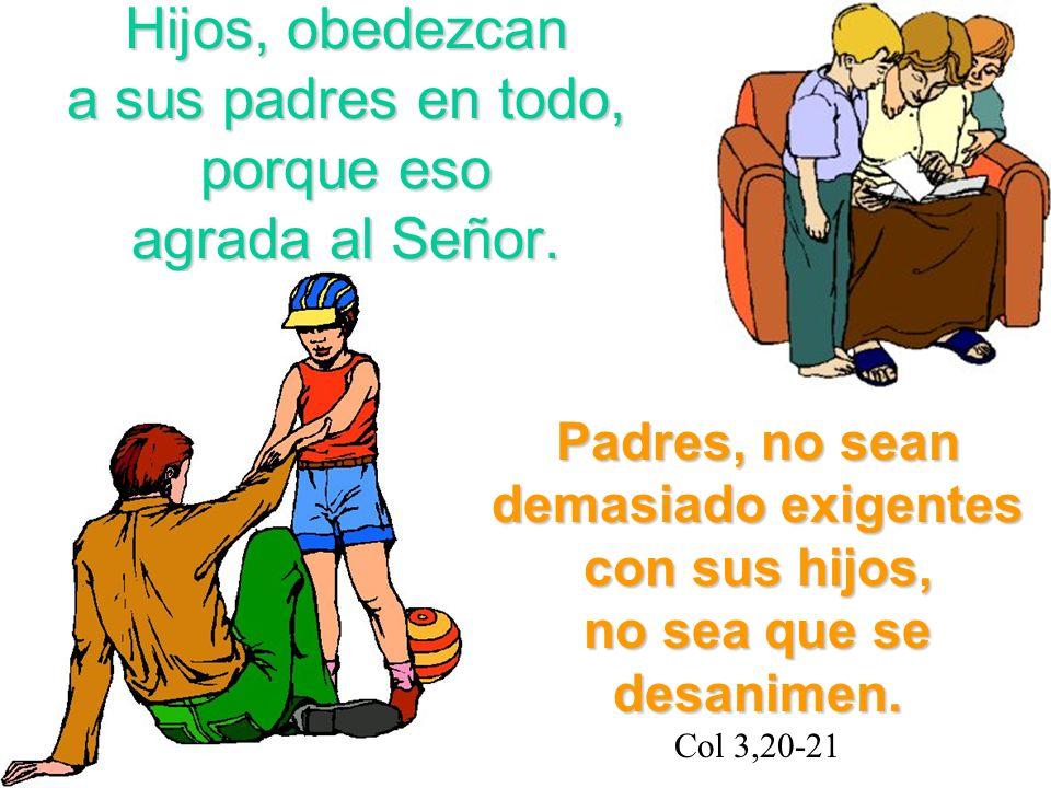 Hijos, obedezcan a sus padres en todo, porque eso agrada al Señor. Padres, no sean demasiado exigentes con sus hijos, no sea que se desanimen. Padres,