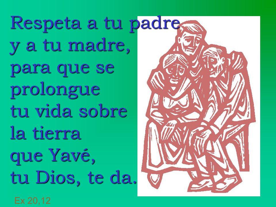 Respeta a tu padre y a tu madre, para que se prolongue tu vida sobre la tierra que Yavé, tu Dios, te da. Respeta a tu padre y a tu madre, para que se