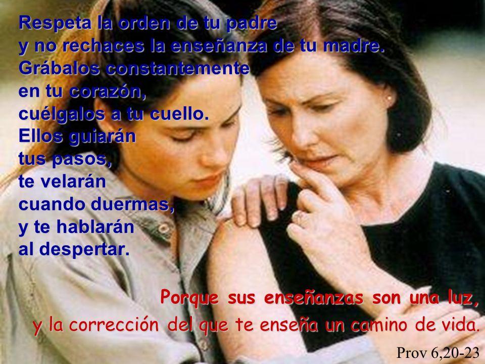 Respeta la orden de tu padre y no rechaces la enseñanza de tu madre. Grábalos constantemente en tu corazón, cuélgalos a tu cuello. Ellos guiarán tus p