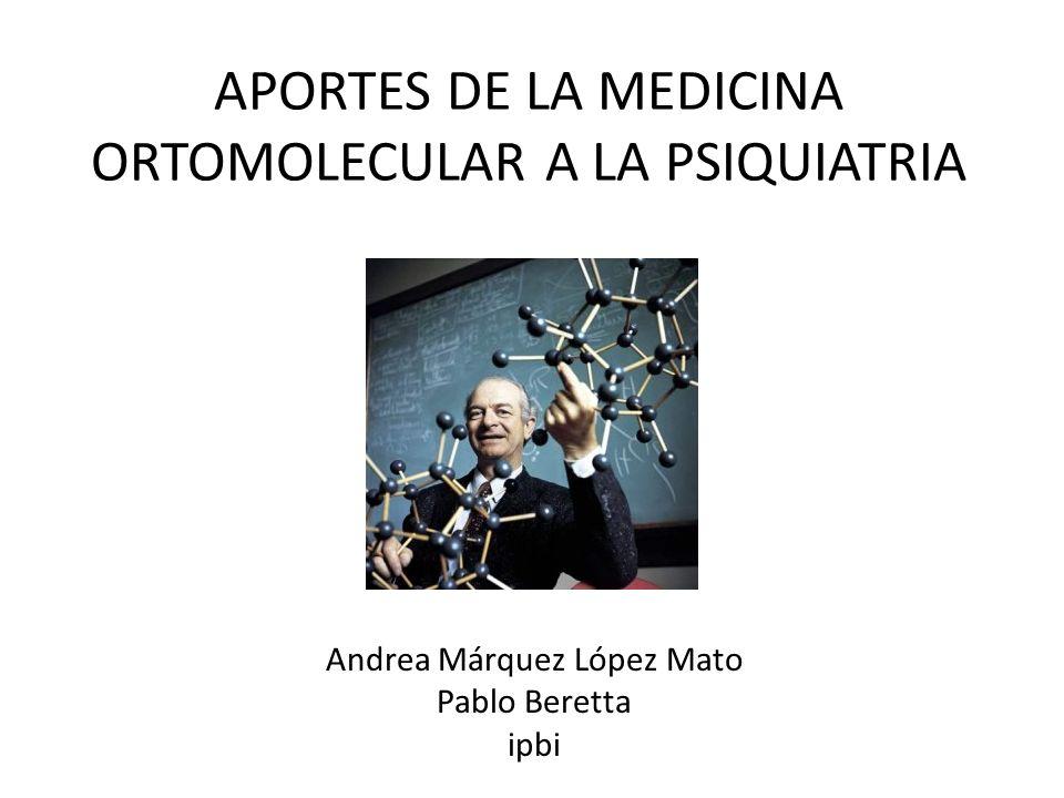 APORTES DE LA MEDICINA ORTOMOLECULAR A LA PSIQUIATRIA Andrea Márquez López Mato Pablo Beretta ipbi
