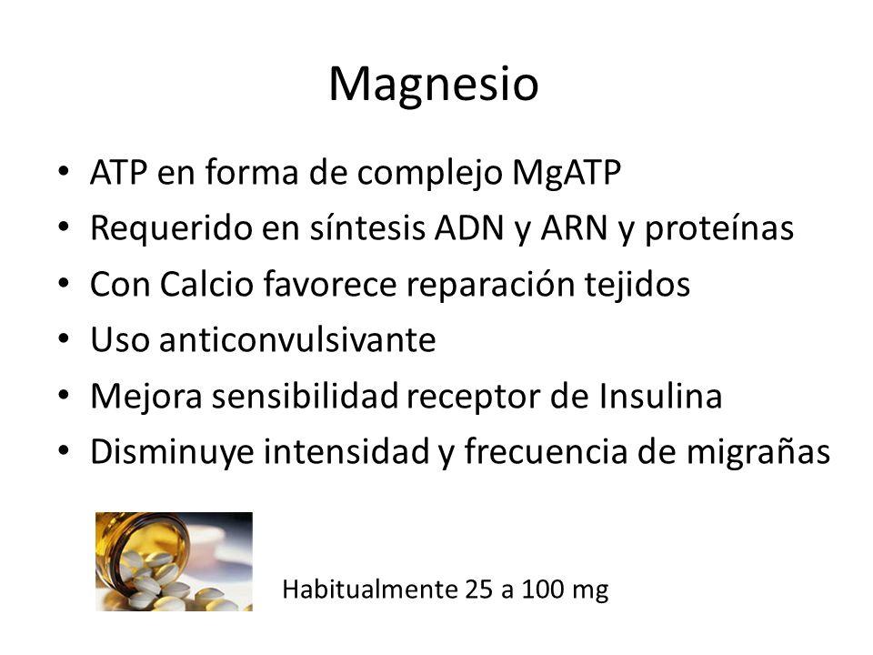 Magnesio ATP en forma de complejo MgATP Requerido en síntesis ADN y ARN y proteínas Con Calcio favorece reparación tejidos Uso anticonvulsivante Mejora sensibilidad receptor de Insulina Disminuye intensidad y frecuencia de migrañas Habitualmente 25 a 100 mg