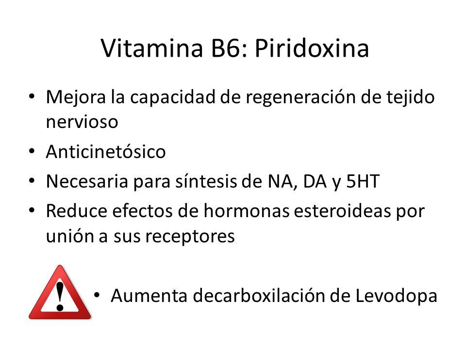 Mejora la capacidad de regeneración de tejido nervioso Anticinetósico Necesaria para síntesis de NA, DA y 5HT Reduce efectos de hormonas esteroideas por unión a sus receptores Aumenta decarboxilación de Levodopa Vitamina B6: Piridoxina