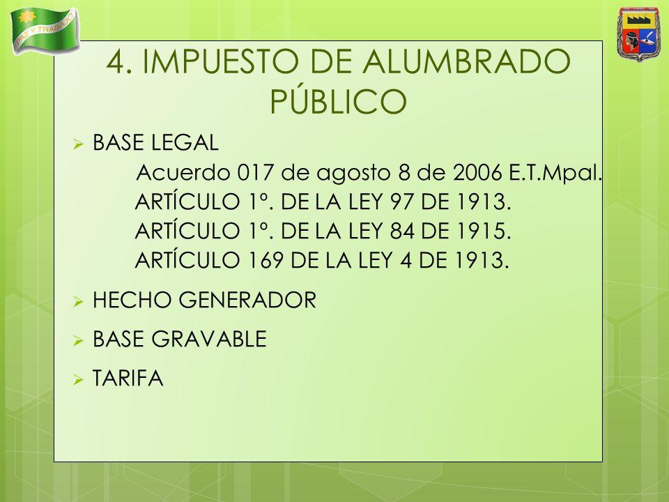 4. IMPUESTO DE ALUMBRADO PÚBLICO BASE LEGAL Acuerdo 017 de agosto 8 de 2006 E.T.Mpal. ARTÍCULO 1º. DE LA LEY 97 DE 1913. ARTÍCULO 1º. DE LA LEY 84 DE