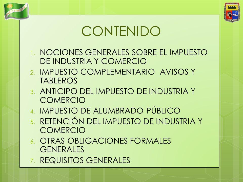 CONTENIDO 1. NOCIONES GENERALES SOBRE EL IMPUESTO DE INDUSTRIA Y COMERCIO 2. IMPUESTO COMPLEMENTARIO AVISOS Y TABLEROS 3. ANTICIPO DEL IMPUESTO DE IND
