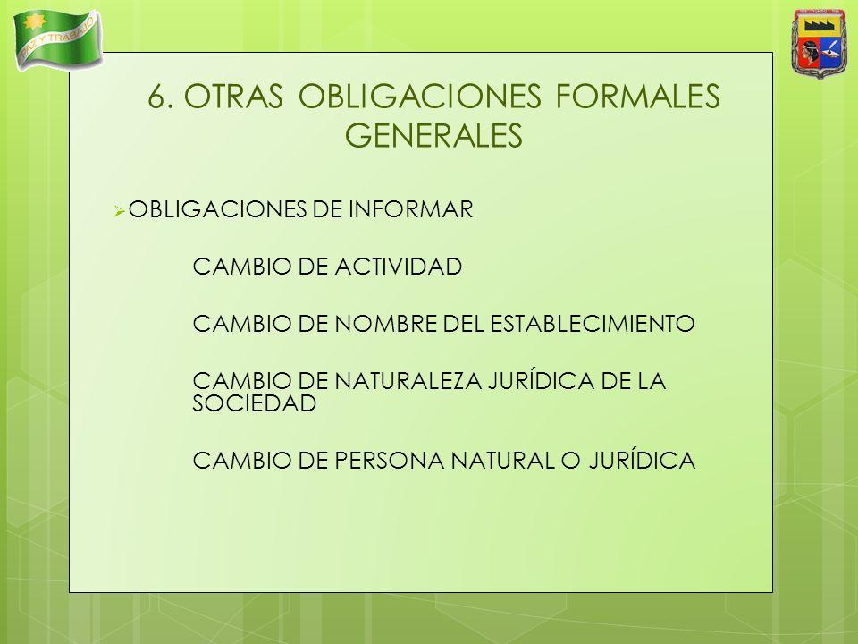 6. OTRAS OBLIGACIONES FORMALES GENERALES OBLIGACIONES DE INFORMAR CAMBIO DE ACTIVIDAD CAMBIO DE NOMBRE DEL ESTABLECIMIENTO CAMBIO DE NATURALEZA JURÍDI