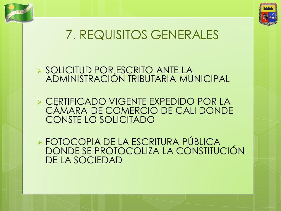 7. REQUISITOS GENERALES SOLICITUD POR ESCRITO ANTE LA ADMINISTRACIÓN TRIBUTARIA MUNICIPAL CERTIFICADO VIGENTE EXPEDIDO POR LA CÁMARA DE COMERCIO DE CA