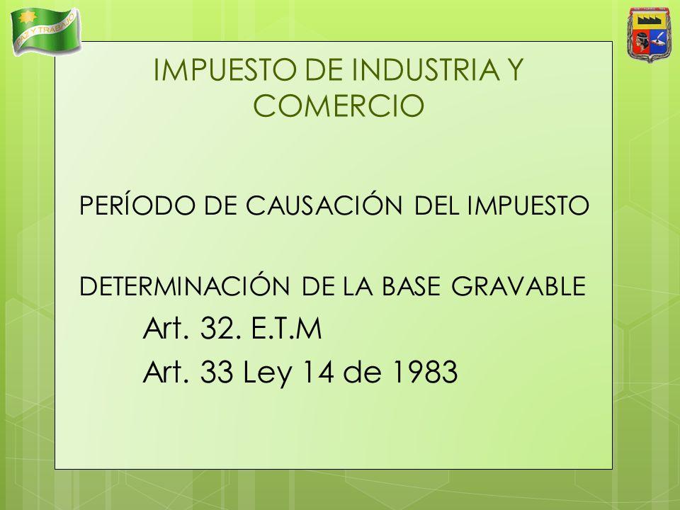 IMPUESTO DE INDUSTRIA Y COMERCIO PERÍODO DE CAUSACIÓN DEL IMPUESTO DETERMINACIÓN DE LA BASE GRAVABLE Art. 32. E.T.M Art. 33 Ley 14 de 1983
