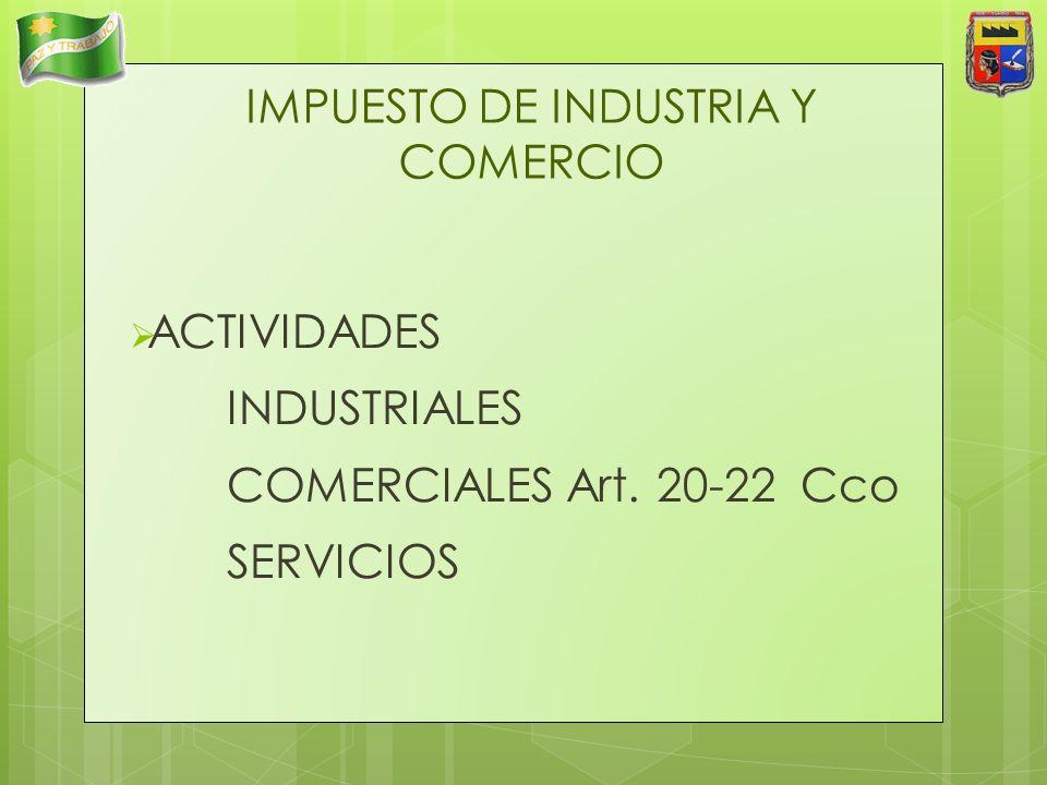 IMPUESTO DE INDUSTRIA Y COMERCIO ACTIVIDADES INDUSTRIALES COMERCIALES Art. 20-22 Cco SERVICIOS
