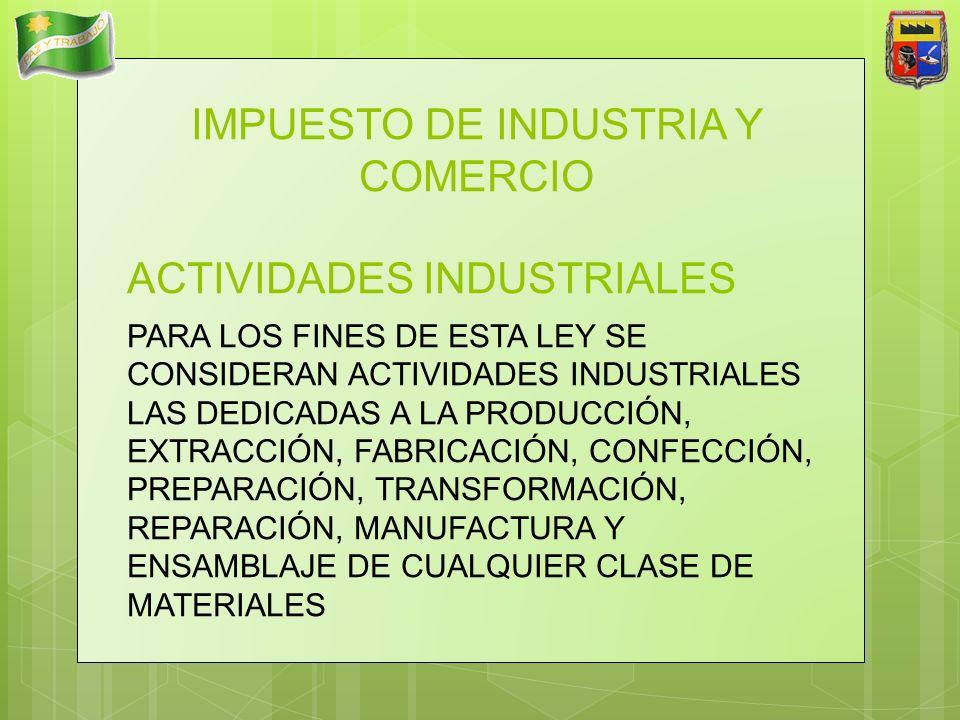 IMPUESTO DE INDUSTRIA Y COMERCIO ACTIVIDADES INDUSTRIALES PARA LOS FINES DE ESTA LEY SE CONSIDERAN ACTIVIDADES INDUSTRIALES LAS DEDICADAS A LA PRODUCC