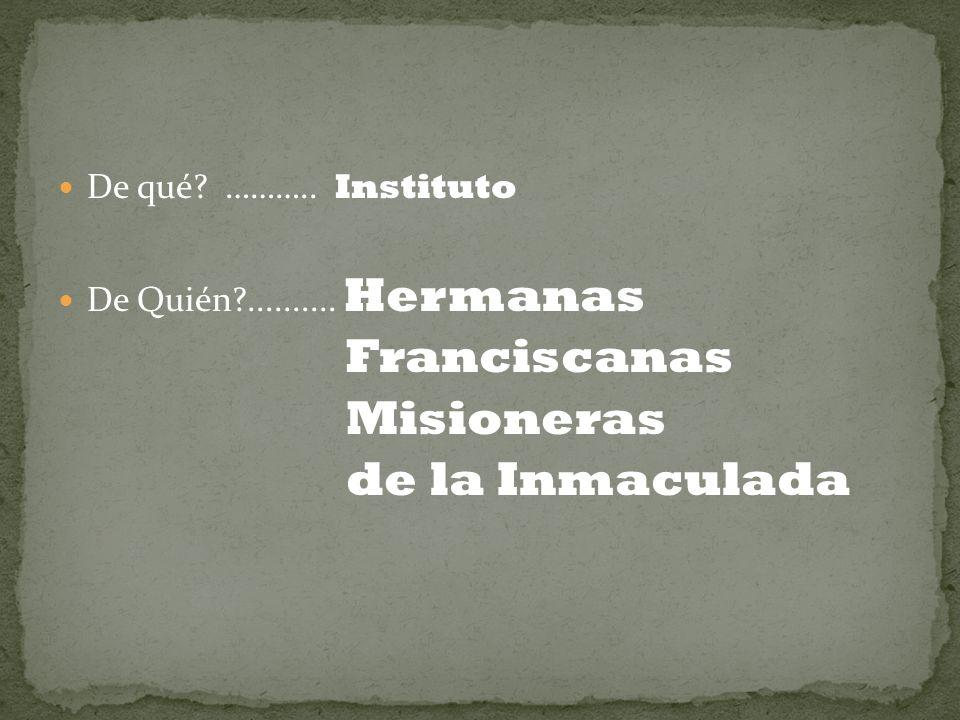 De qué? ……….. Instituto De Quién?.......... Hermanas Franciscanas Misioneras de la Inmaculada