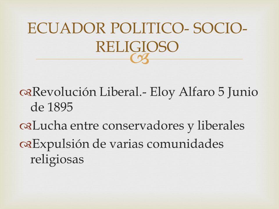 Revolución Liberal.- Eloy Alfaro 5 Junio de 1895 Lucha entre conservadores y liberales Expulsión de varias comunidades religiosas ECUADOR POLITICO- SOCIO- RELIGIOSO
