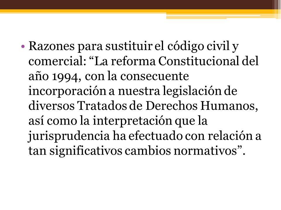 Razones para sustituir el código civil y comercial: La reforma Constitucional del año 1994, con la consecuente incorporación a nuestra legislación de diversos Tratados de Derechos Humanos, así como la interpretación que la jurisprudencia ha efectuado con relación a tan significativos cambios normativos.