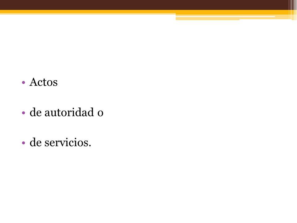 Actos de autoridad o de servicios.