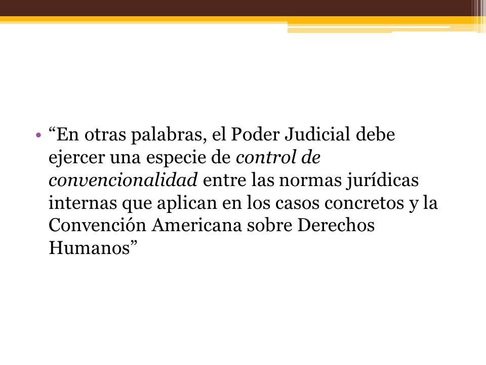En otras palabras, el Poder Judicial debe ejercer una especie de control de convencionalidad entre las normas jurídicas internas que aplican en los casos concretos y la Convención Americana sobre Derechos Humanos