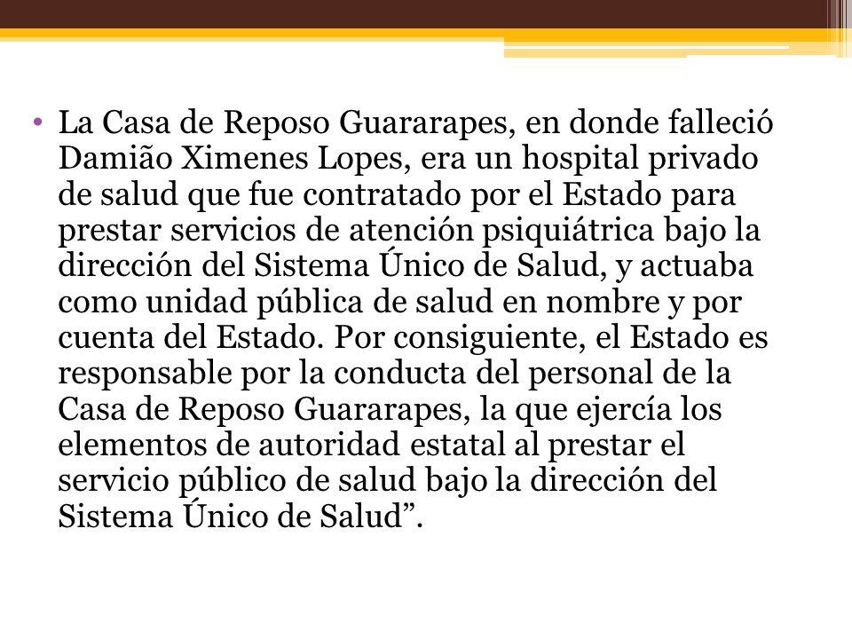 La Casa de Reposo Guararapes, en donde falleció Damião Ximenes Lopes, era un hospital privado de salud que fue contratado por el Estado para prestar servicios de atención psiquiátrica bajo la dirección del Sistema Único de Salud, y actuaba como unidad pública de salud en nombre y por cuenta del Estado.