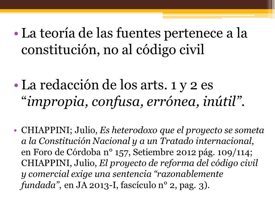 La teoría de las fuentes pertenece a la constitución, no al código civil La redacción de los arts. 1 y 2 esimpropia, confusa, errónea, inútil. CHIAPPI