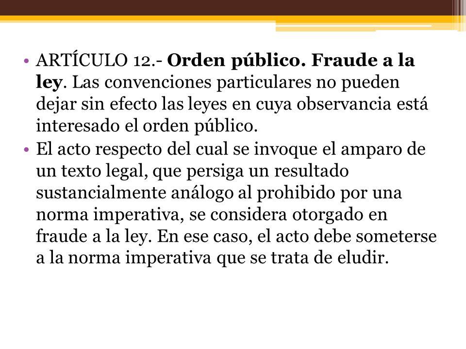 ARTÍCULO 12.- Orden público. Fraude a la ley. Las convenciones particulares no pueden dejar sin efecto las leyes en cuya observancia está interesado e