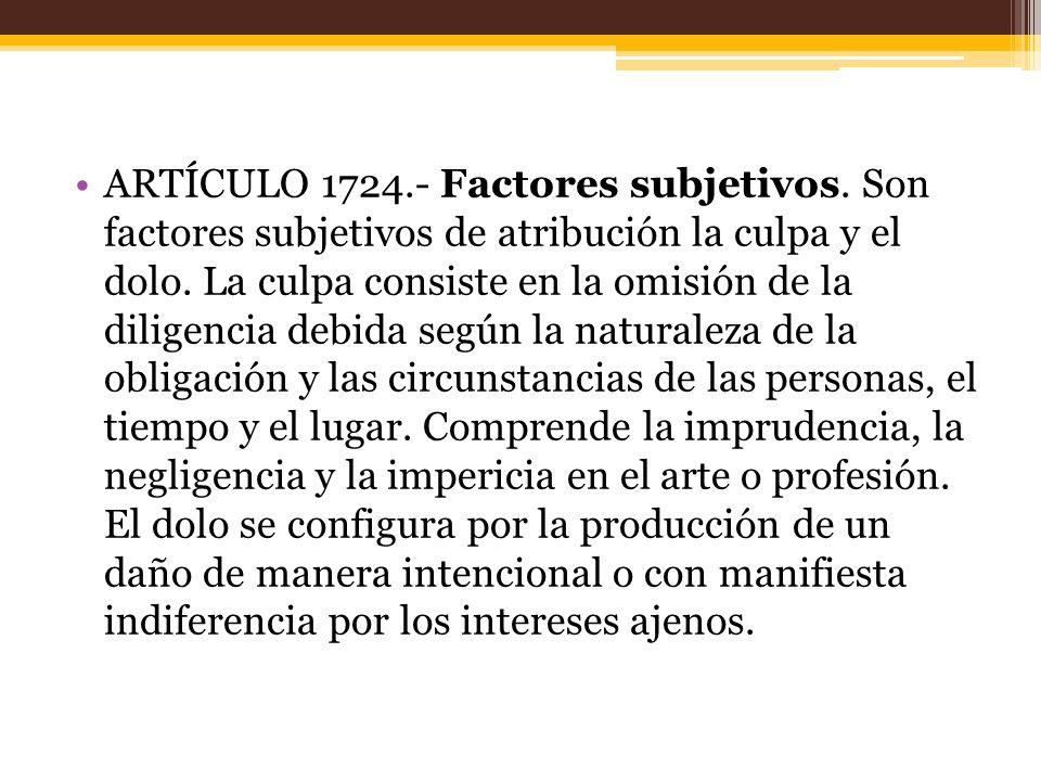 ARTÍCULO 1724.- Factores subjetivos.Son factores subjetivos de atribución la culpa y el dolo.