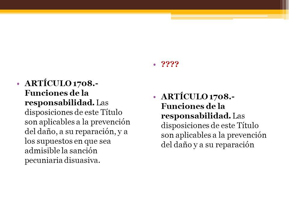 ARTÍCULO 1708.- Funciones de la responsabilidad. Las disposiciones de este Título son aplicables a la prevención del daño, a su reparación, y a los su