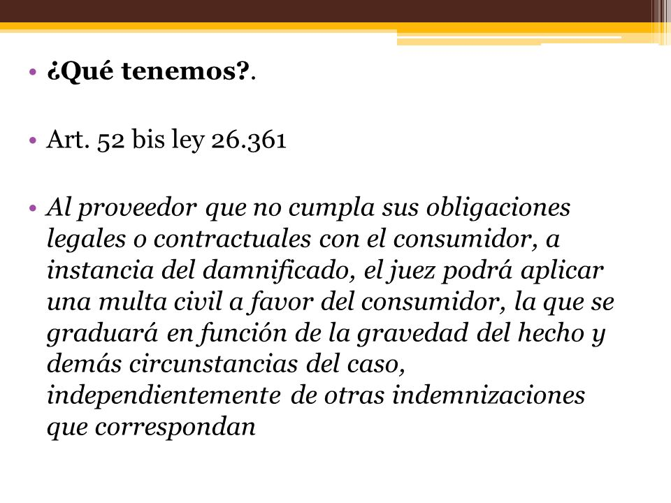 ¿Qué tenemos?. Art. 52 bis ley 26.361 Al proveedor que no cumpla sus obligaciones legales o contractuales con el consumidor, a instancia del damnifica