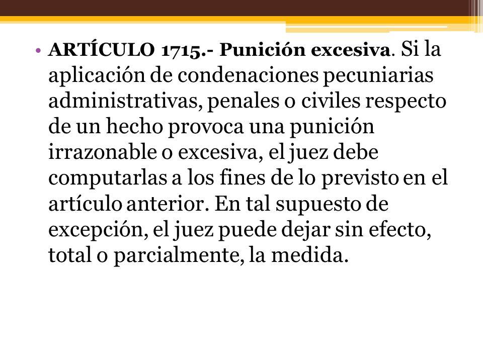 ARTÍCULO 1715.- Punición excesiva. Si la aplicación de condenaciones pecuniarias administrativas, penales o civiles respecto de un hecho provoca una p
