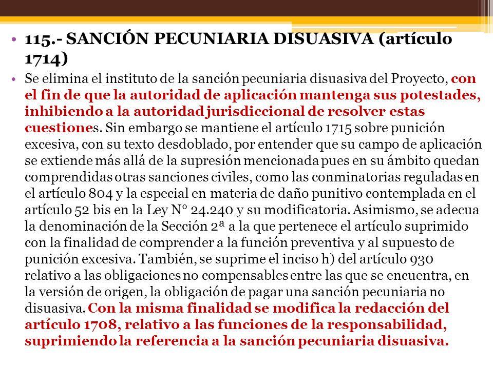 115.- SANCIÓN PECUNIARIA DISUASIVA (artículo 1714) Se elimina el instituto de la sanción pecuniaria disuasiva del Proyecto, con el fin de que la autoridad de aplicación mantenga sus potestades, inhibiendo a la autoridad jurisdiccional de resolver estas cuestiones.
