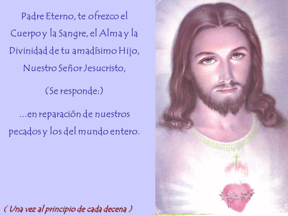 Padre Eterno, te ofrezco el Cuerpo y la Sangre, el Alma y la Divinidad de tu amadísimo Hijo, Nuestro Señor Jesucristo, (Se responde:)...en reparación de nuestros pecados y los del mundo entero.