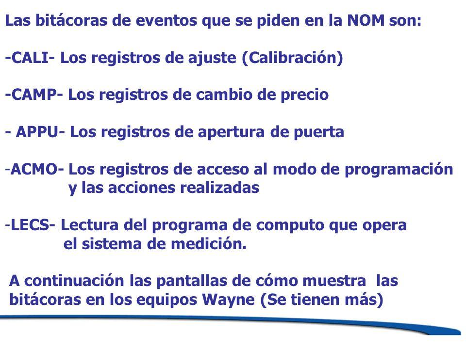 Las bitácoras de eventos que se piden en la NOM son: -CALI- Los registros de ajuste (Calibración) -CAMP- Los registros de cambio de precio - APPU- Los