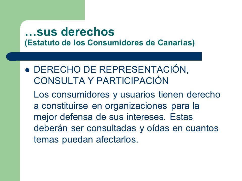 …sus derechos (Estatuto de los Consumidores de Canarias) DERECHO DE REPRESENTACIÓN, CONSULTA Y PARTICIPACIÓN Los consumidores y usuarios tienen derecho a constituirse en organizaciones para la mejor defensa de sus intereses.