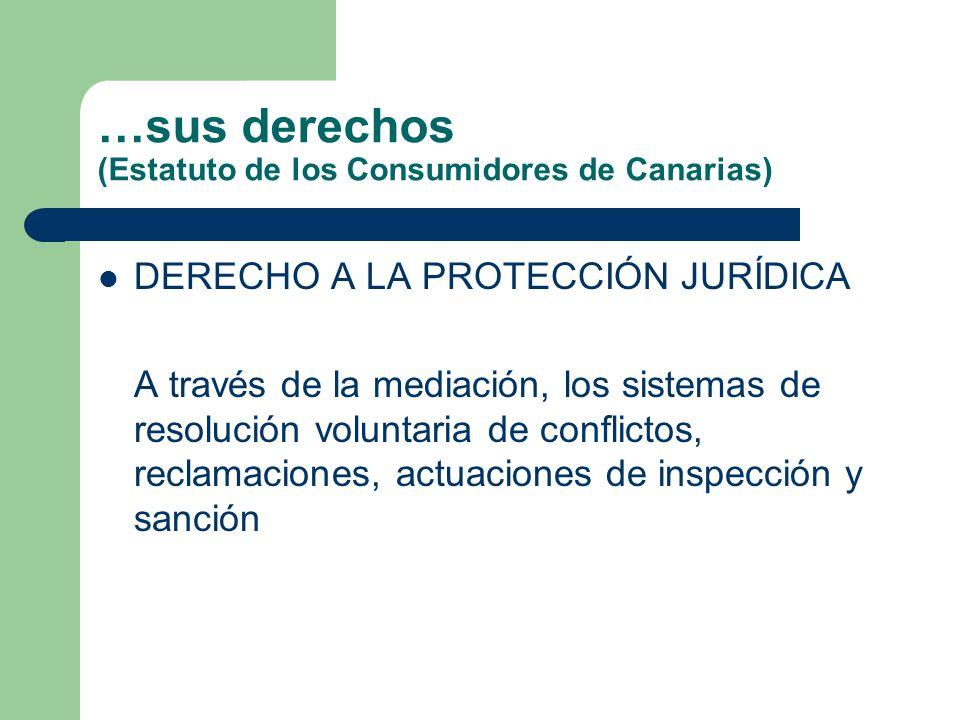 …sus derechos (Estatuto de los Consumidores de Canarias) DERECHO A LA PROTECCIÓN JURÍDICA A través de la mediación, los sistemas de resolución voluntaria de conflictos, reclamaciones, actuaciones de inspección y sanción