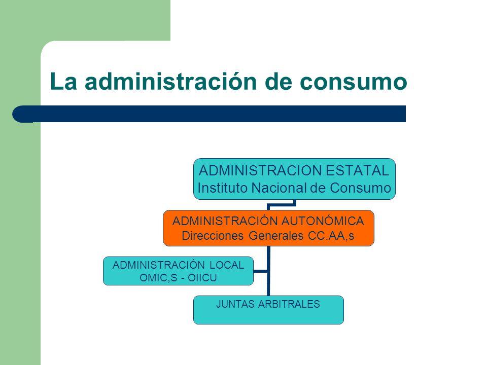 La administración de consumo ADMINISTRACION ESTATAL Instituto Nacional de Consumo ADMINISTRACIÓN AUTONÓMICA Direcciones Generales CC.AA,s JUNTAS ARBITRALES ADMINISTRACIÓN LOCAL OMIC,S - OIICU