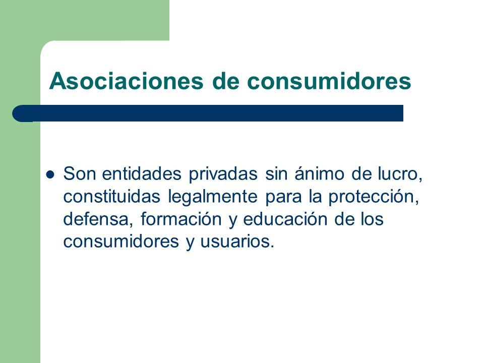 Asociaciones de consumidores Son entidades privadas sin ánimo de lucro, constituidas legalmente para la protección, defensa, formación y educación de los consumidores y usuarios.