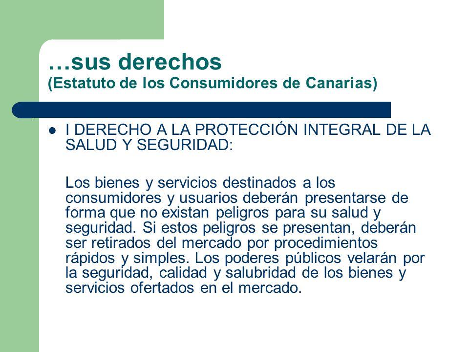 …sus derechos (Estatuto de los Consumidores de Canarias) I DERECHO A LA PROTECCIÓN INTEGRAL DE LA SALUD Y SEGURIDAD: Los bienes y servicios destinados a los consumidores y usuarios deberán presentarse de forma que no existan peligros para su salud y seguridad.