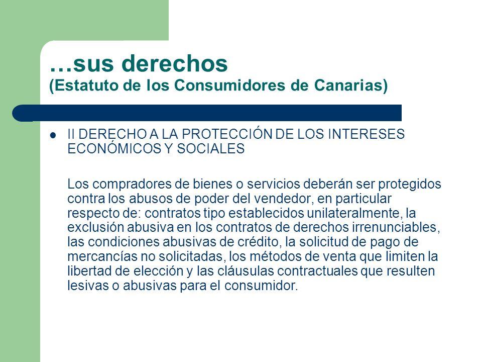 …sus derechos (Estatuto de los Consumidores de Canarias) II DERECHO A LA PROTECCIÓN DE LOS INTERESES ECONÓMICOS Y SOCIALES Los compradores de bienes o servicios deberán ser protegidos contra los abusos de poder del vendedor, en particular respecto de: contratos tipo establecidos unilateralmente, la exclusión abusiva en los contratos de derechos irrenunciables, las condiciones abusivas de crédito, la solicitud de pago de mercancías no solicitadas, los métodos de venta que limiten la libertad de elección y las cláusulas contractuales que resulten lesivas o abusivas para el consumidor.