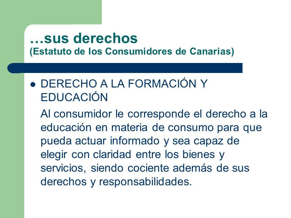 …sus derechos (Estatuto de los Consumidores de Canarias) DERECHO A LA FORMACIÓN Y EDUCACIÓN Al consumidor le corresponde el derecho a la educación en materia de consumo para que pueda actuar informado y sea capaz de elegir con claridad entre los bienes y servicios, siendo cociente además de sus derechos y responsabilidades.