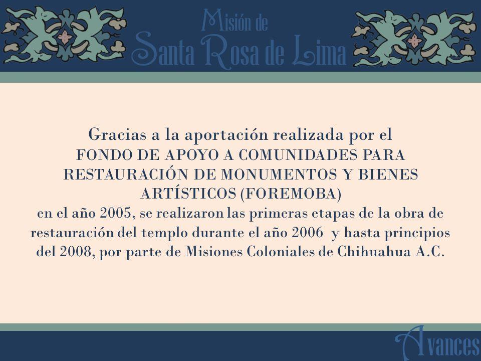 S anta R osa de L ima M isión de A vances Gracias a la aportación realizada por el FONDO DE APOYO A COMUNIDADES PARA RESTAURACIÓN DE MONUMENTOS Y BIENES ARTÍSTICOS (FOREMOBA) en el año 2005, se realizaron las primeras etapas de la obra de restauración del templo durante el año 2006 y hasta principios del 2008, por parte de Misiones Coloniales de Chihuahua A.C.