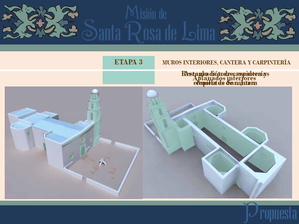 S anta R osa de L ima M isión de P ropuesta ETAPA 3 Aplanados interiores MUROS INTERIORES, CANTERA Y CARPINTERÍA Arreglo de torre, escalera y capilla de San Juan Restauración de carpinterías elementos de cantera