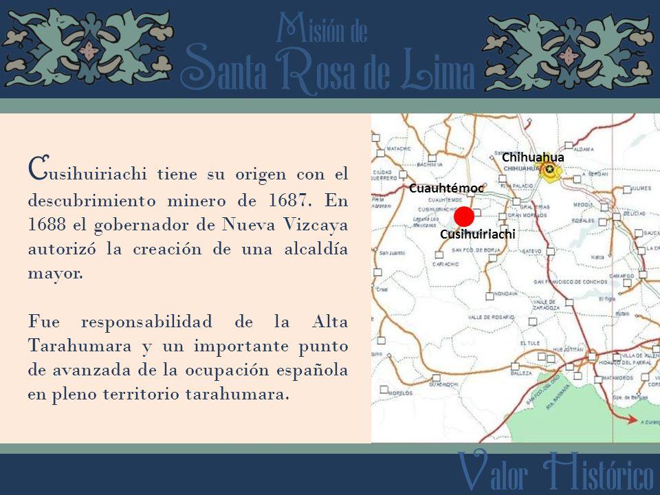 S anta R osa de L ima M isión de V alor H istórico Cusihuiriachi Chihuahua Cuauhtémoc C usihuiriachi tiene su origen con el descubrimiento minero de 1
