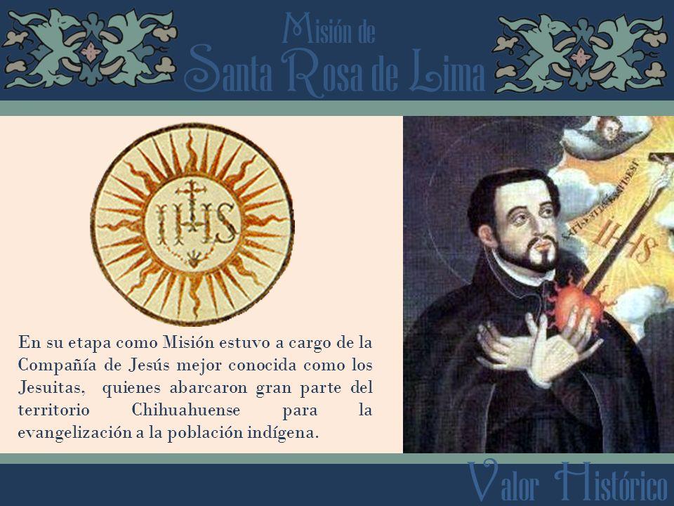 S anta R osa de L ima M isión de V alor H istórico En su etapa como Misión estuvo a cargo de la Compañía de Jesús mejor conocida como los Jesuitas, quienes abarcaron gran parte del territorio Chihuahuense para la evangelización a la población indígena.