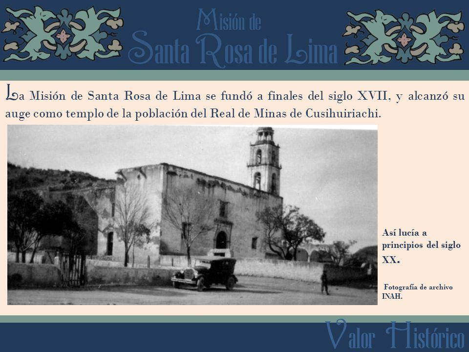 S anta R osa de L ima M isión de V alor H istórico L a Misión de Santa Rosa de Lima se fundó a finales del siglo XVII, y alcanzó su auge como templo de la población del Real de Minas de Cusihuiriachi.