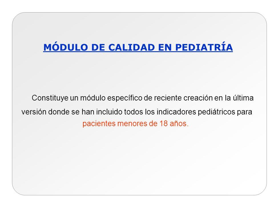 MÓDULO DE CALIDAD EN PEDIATRÍA Constituye un módulo específico de reciente creación en la última versión donde se han incluido todos los indicadores p