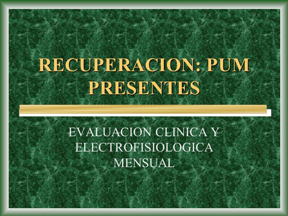 RECUPERACION: PUM PRESENTES EVALUACION CLINICA Y ELECTROFISIOLOGICA MENSUAL