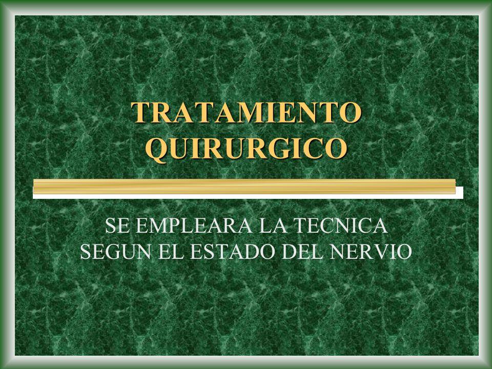 TRATAMIENTO QUIRURGICO SE EMPLEARA LA TECNICA SEGUN EL ESTADO DEL NERVIO
