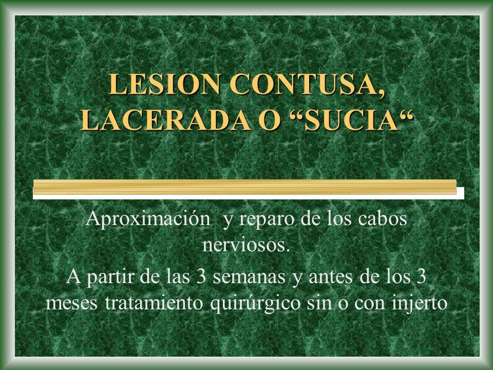 LESION CONTUSA, LACERADA O SUCIA Aproximación y reparo de los cabos nerviosos. A partir de las 3 semanas y antes de los 3 meses tratamiento quirúrgico