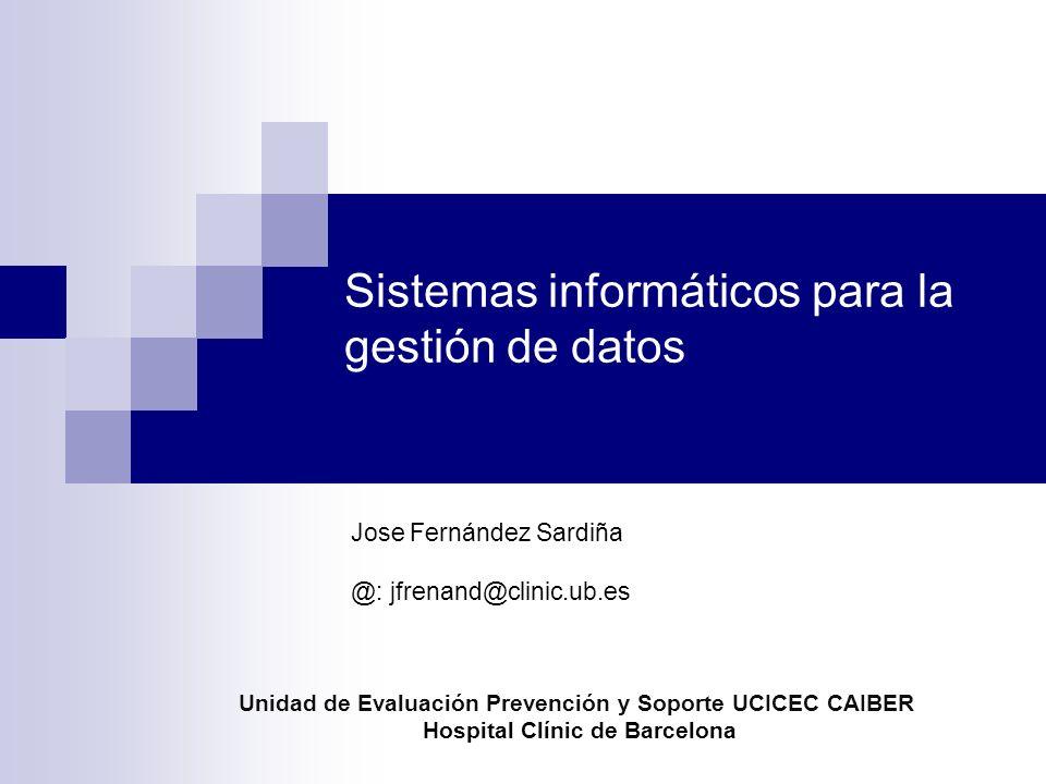 Sistemas informáticos para la gestión de datos Jose Fernández Sardiña @: jfrenand@clinic.ub.es Unidad de Evaluación Prevención y Soporte UCICEC CAIBER