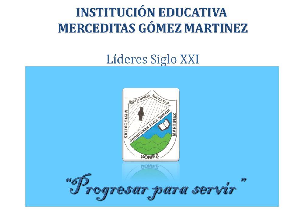 Progresar para servir INSTITUCIÓN EDUCATIVA MERCEDITAS GÓMEZ MARTINEZ INSTITUCIÓN EDUCATIVA MERCEDITAS GÓMEZ MARTINEZ Líderes Siglo XXI