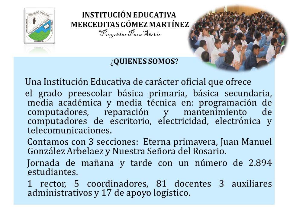 INSTITUCIÓN EDUCATIVA MERCEDITAS GÓMEZ MARTÍNEZProgresar Para Servir ¿QUIENES SOMOS? Una Institución Educativa de carácter oficial que ofrece el grado