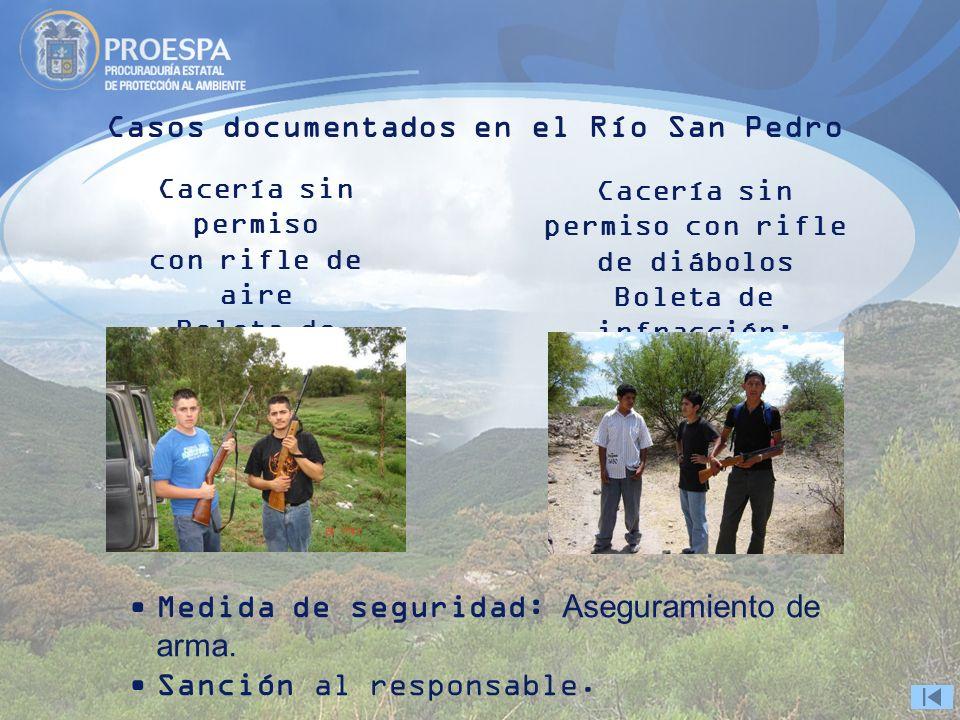 Casos documentados en el Río San Pedro Cacería sin permiso con rifle de diábolos Boleta de infracción: 0412/2006 Cacería sin permiso con rifle de aire Boleta de infracción: 0198/2006 Medida de seguridad: Aseguramiento de arma.